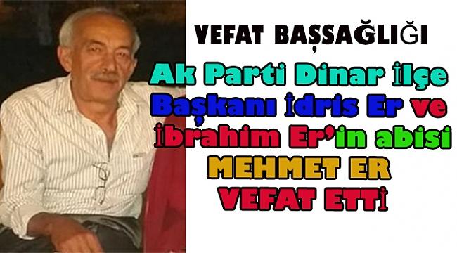Dinar Ak Parti İlçe Başkanı İdris Er ve İbrahim Er'in abisi Mehmet Er vefat etti