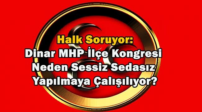 Halk Soruyor:Dinar MHP İlçe Kongresi Neden Sessiz Sedasız Yapılmaya Çalışılıyor?